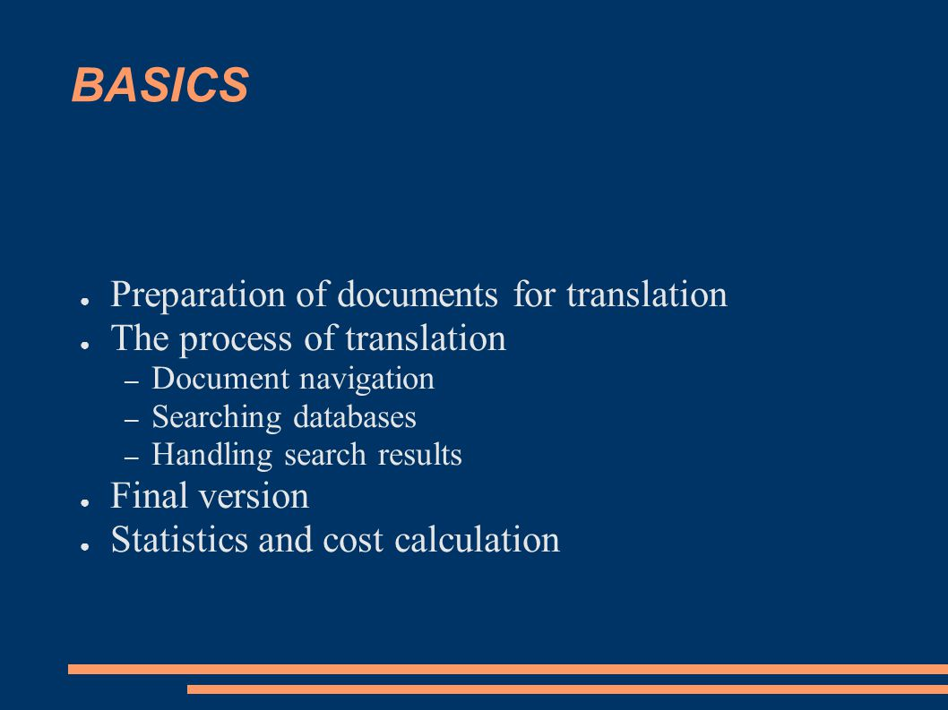 BASICS ● Preparation of documents for translation ● The process of translation – Document navigation – Searching databases – Handling search results ● Final version ● Statistics and cost calculation