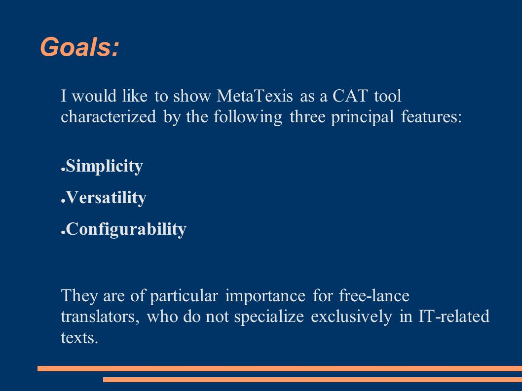 Goals: I would like to show MetaTexis as a CAT tool characterized by the following three principal features: ● Simplicity ● Versatility ● Configurability They are of particular importance for free-lance translators, who do not specialize exclusively in IT-related texts.