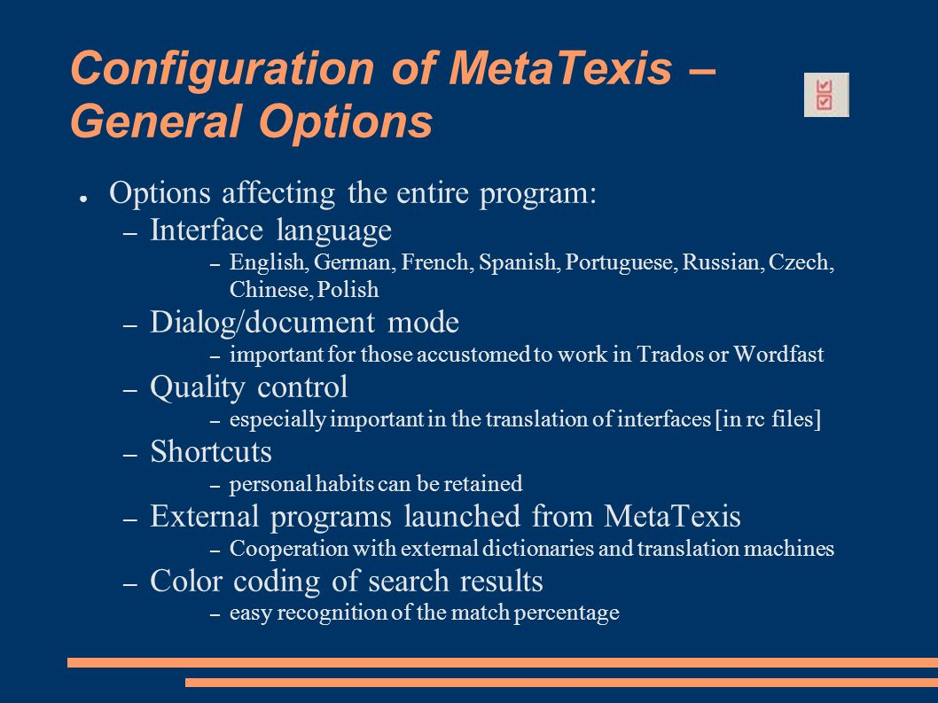 Configuration of MetaTexis – General Options ● Options affecting the entire program: – Interface language – English, German, French, Spanish, Portuguese, Russian, Czech, Chinese, Polish – Dialog/document mode – important for those accustomed to work in Trados or Wordfast – Quality control – especially important in the translation of interfaces [in rc files] – Shortcuts – personal habits can be retained – External programs launched from MetaTexis – Cooperation with external dictionaries and translation machines – Color coding of search results – easy recognition of the match percentage
