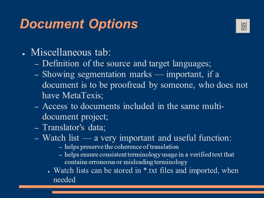 Document Options ● Miscellaneous tab: – Definition of the source and target languages; – Showing segmentation marks — important, if a document is to be proofread by someone, who does not have MetaTexis; – Access to documents included in the same multi- document project; – Translator s data; – Watch list — a very important and useful function: – helps preserve the coherence of translation – helps ensure consistent terminology usage in a verified text that contains erroneous or misleading terminology ● Watch lists can be stored in *.txt files and imported, when needed