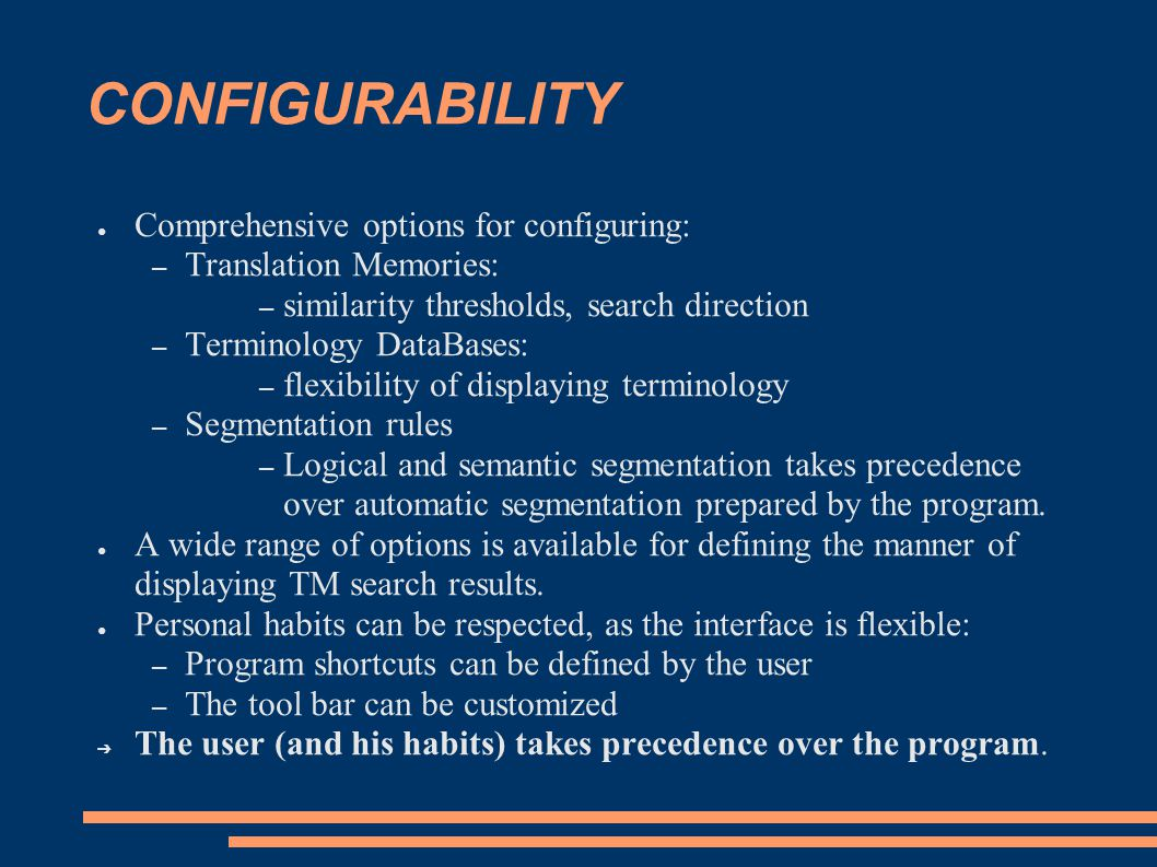 CONFIGURABILITY ● Comprehensive options for configuring: – Translation Memories: – similarity thresholds, search direction – Terminology DataBases: – flexibility of displaying terminology – Segmentation rules – Logical and semantic segmentation takes precedence over automatic segmentation prepared by the program.