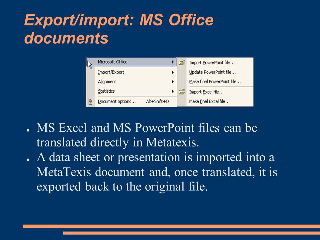 Export/import: MS Office documents ● MS Excel and MS PowerPoint files can be translated directly in Metatexis.