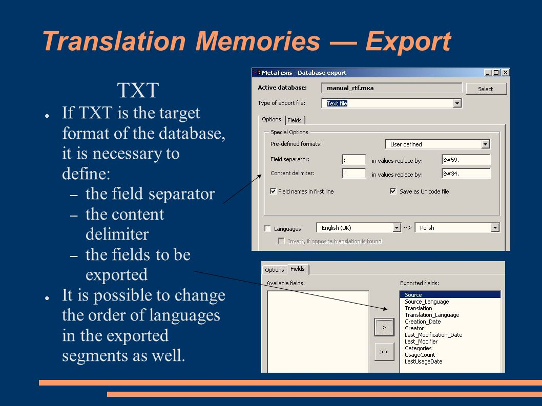 TXT ● If TXT is the target format of the database, it is necessary to define: – the field separator – the content delimiter – the fields to be exported ● It is possible to change the order of languages in the exported segments as well.