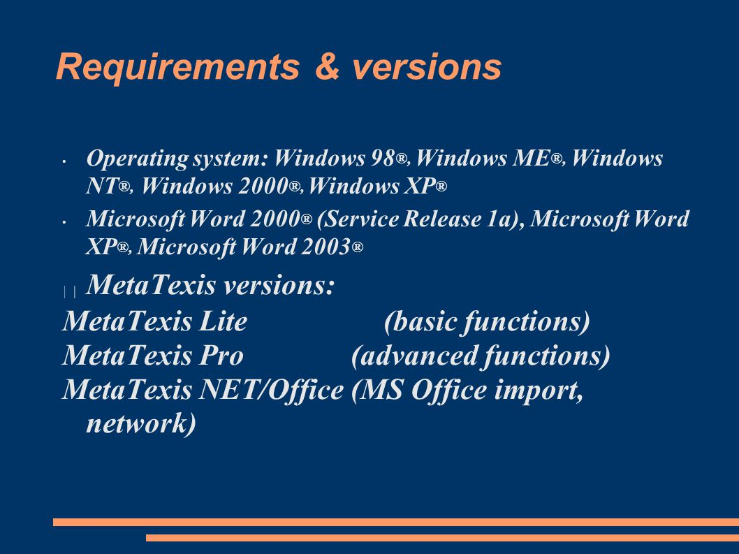 Requirements & versions Operating system: Windows 98 ®, Windows ME ®, Windows NT ®, Windows 2000 ®, Windows XP ® Microsoft Word 2000 ® (Service Release 1a), Microsoft Word XP ®, Microsoft Word 2003 ® MetaTexis versions: MetaTexis Lite (basic functions) MetaTexis Pro (advanced functions) MetaTexis NET/Office (MS Office import, network)