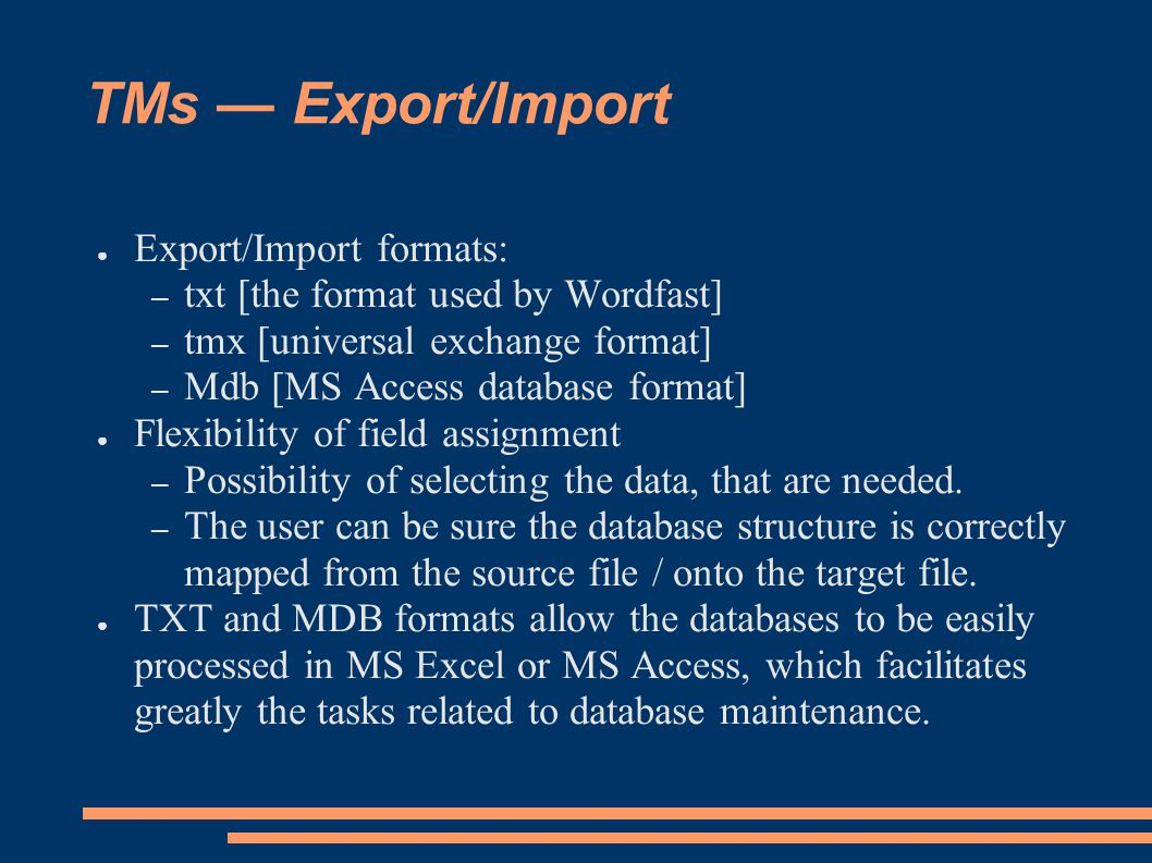 TMs — Export/Import ● Export/Import formats: – txt [the format used by Wordfast] – tmx [universal exchange format] – Mdb [MS Access database format] ● Flexibility of field assignment – Possibility of selecting the data, that are needed.