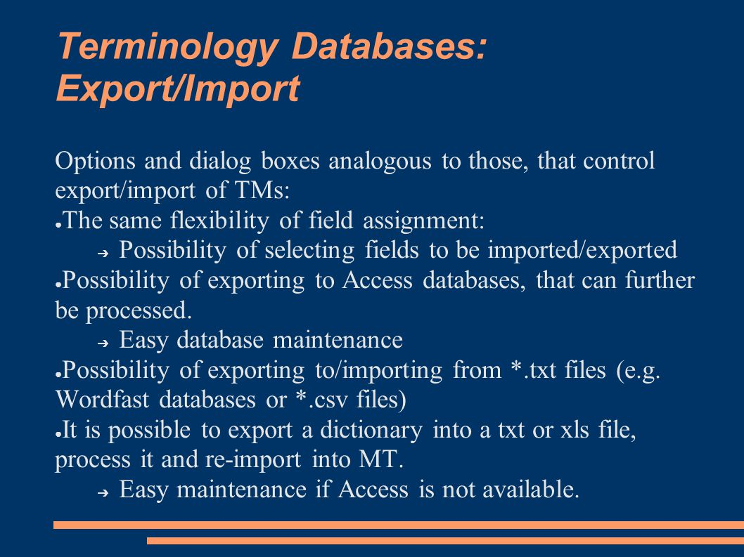 Terminology Databases: Export/Import Options and dialog boxes analogous to those, that control export/import of TMs: ● The same flexibility of field assignment: ➔ Possibility of selecting fields to be imported/exported ● Possibility of exporting to Access databases, that can further be processed.