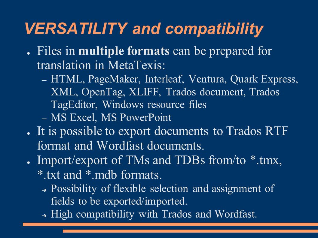 VERSATILITY and compatibility ● Files in multiple formats can be prepared for translation in MetaTexis: – HTML, PageMaker, Interleaf, Ventura, Quark Express, XML, OpenTag, XLIFF, Trados document, Trados TagEditor, Windows resource files – MS Excel, MS PowerPoint ● It is possible to export documents to Trados RTF format and Wordfast documents.