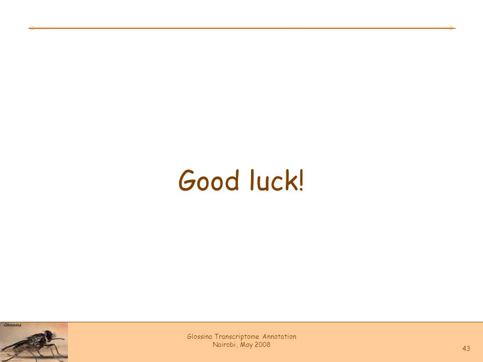 Glossina Transcriptome Annotation Nairobi, May 2008 43 Good luck!