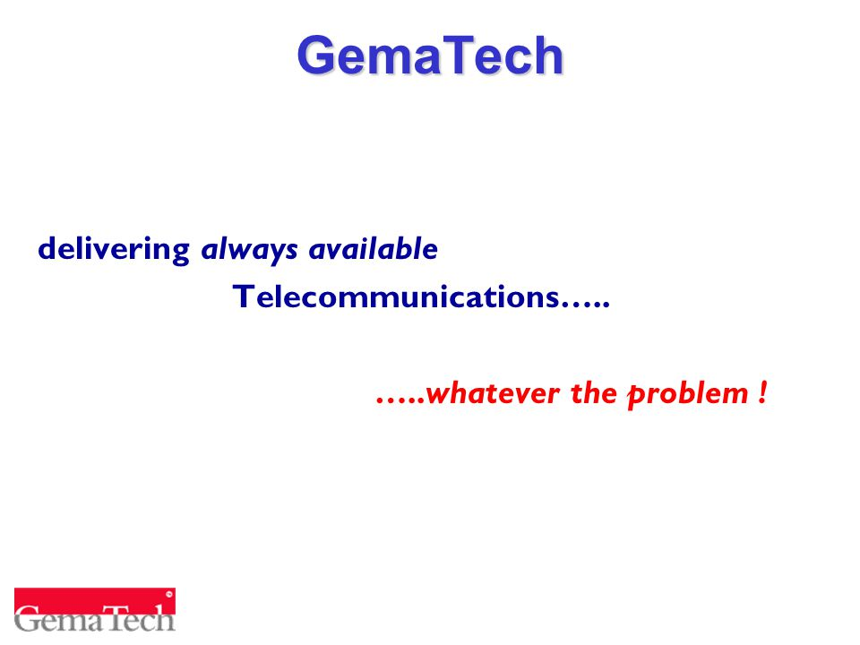 GemaTech delivering always available Telecommunications….. …..whatever the problem !