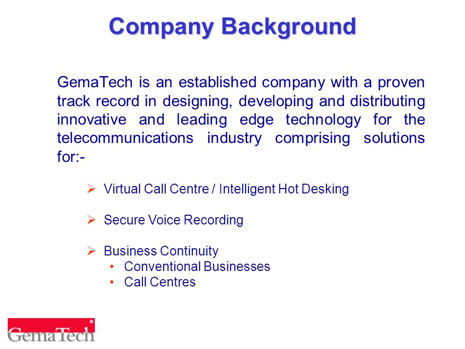 Company Background GemaTech is an established company with a proven track record in designing, developing and distributing innovative and leading edge technology for the telecommunications industry comprising solutions for:-  Virtual Call Centre / Intelligent Hot Desking  Secure Voice Recording  Business Continuity Conventional Businesses Call Centres