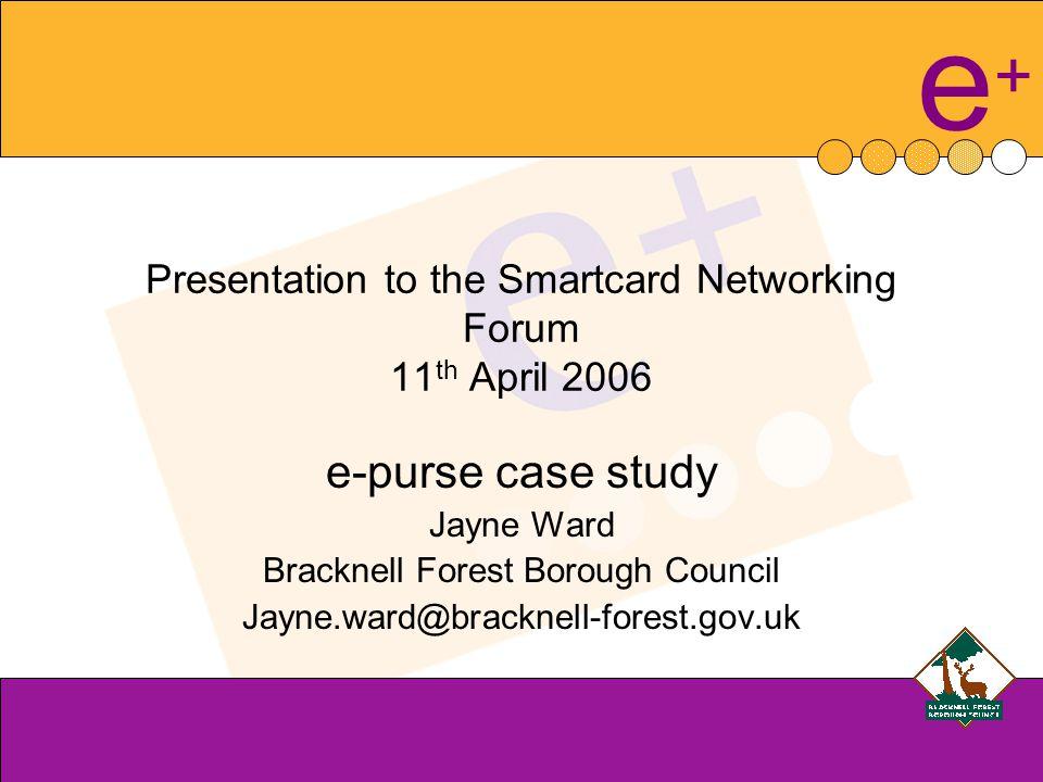 e+e+ Presentation to the Smartcard Networking Forum 11 th April 2006 e-purse case study Jayne Ward Bracknell Forest Borough Council Jayne.ward@bracknell-forest.gov.uk