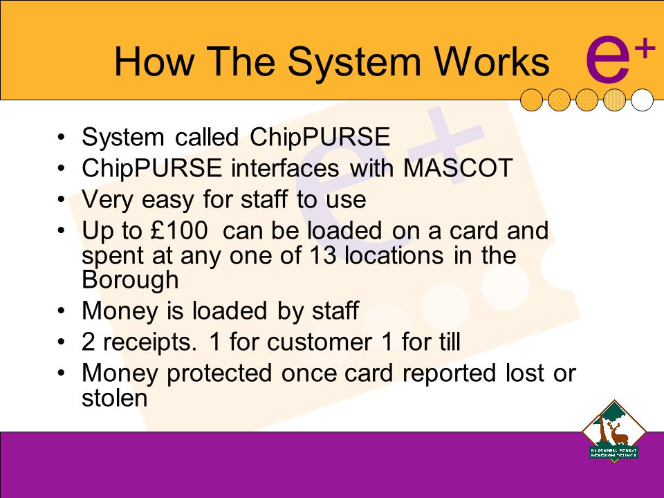 e+e+ How The System Works System called ChipPURSE ChipPURSE interfaces with MASCOT Very easy for staff to use Up to £100 can be loaded on a card and spent at any one of 13 locations in the Borough Money is loaded by staff 2 receipts.