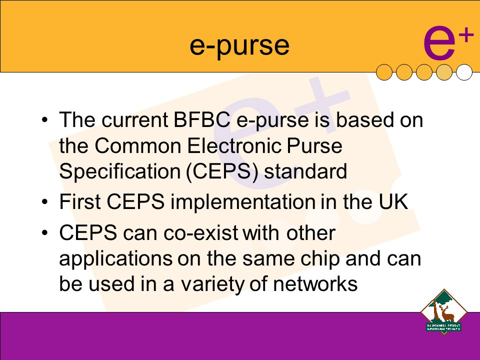 e+e+ History BFBC has a Managed Service for its smart card Bespoke development of e-purse in 2001 for use with a MiFare 1K card Proprietary system using proprietary readers Re-procurement in 2004/05- New Managed Service Provider Choice between no e-purse or a redeveloped e-purse