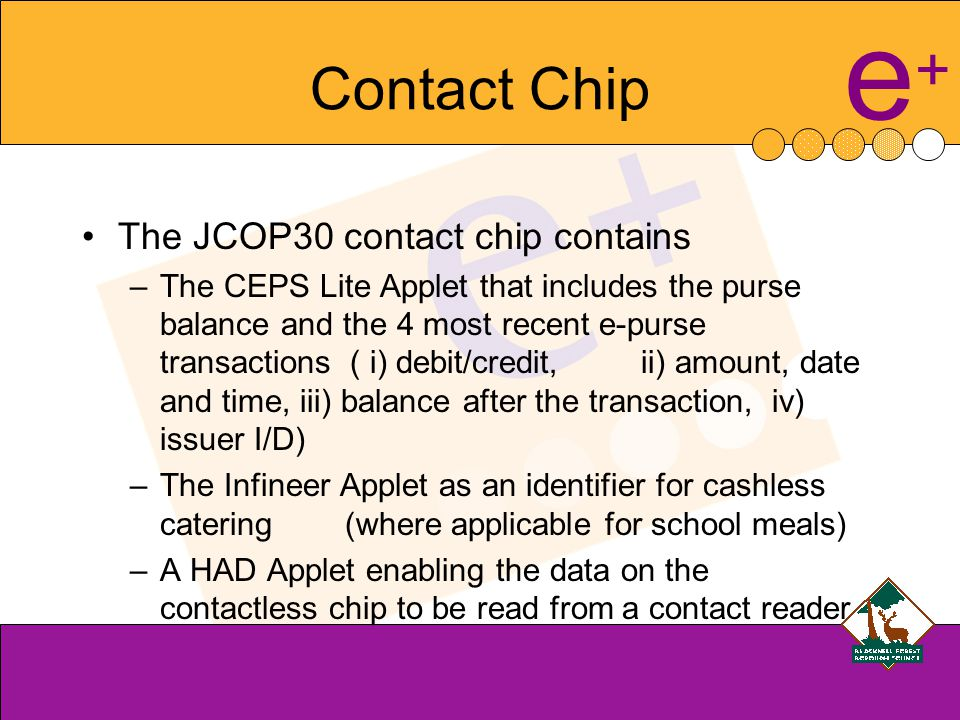 e+e+ Contact Chip The JCOP30 contact chip contains –The CEPS Lite Applet that includes the purse balance and the 4 most recent e-purse transactions ( i) debit/credit, ii) amount, date and time, iii) balance after the transaction, iv) issuer I/D) –The Infineer Applet as an identifier for cashless catering (where applicable for school meals) –A HAD Applet enabling the data on the contactless chip to be read from a contact reader