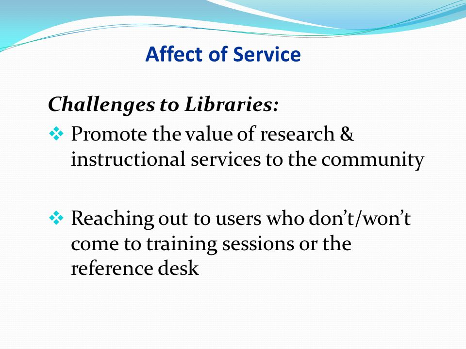 Affect of Service Challenges to Libraries:  Promote the value of research & instructional services to the community  Reaching out to users who don't