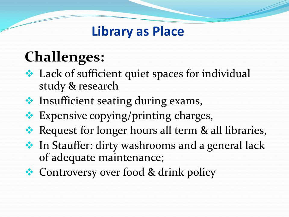 Library as Place Challenges:  Lack of sufficient quiet spaces for individual study & research  Insufficient seating during exams,  Expensive copyin
