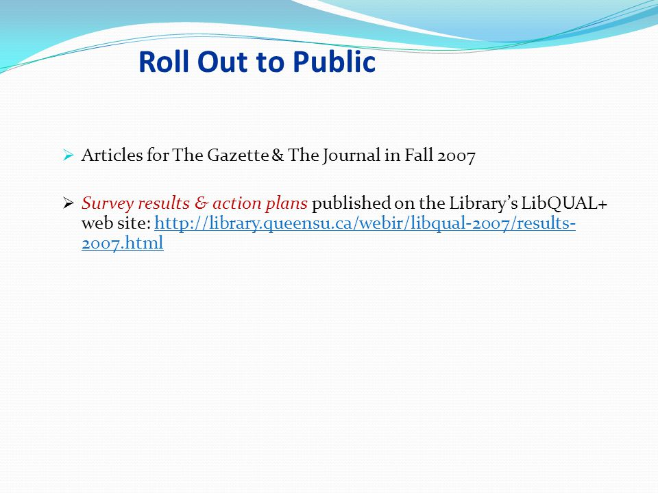 Roll Out to Public  Articles for The Gazette & The Journal in Fall 2007  Survey results & action plans published on the Library's LibQUAL+ web site: