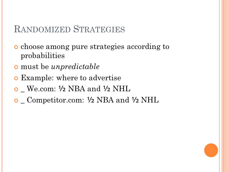 R ANDOMIZED S TRATEGIES choose among pure strategies according to probabilities must be unpredictable Example: where to advertise _ We.com: ½ NBA and ½ NHL _ Competitor.com: ½ NBA and ½ NHL