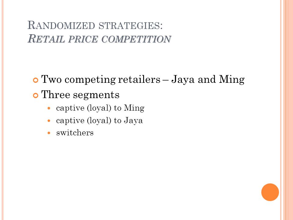 R ETAIL PRICE COMPETITION R ANDOMIZED STRATEGIES : R ETAIL PRICE COMPETITION Two competing retailers – Jaya and Ming Three segments captive (loyal) to Ming captive (loyal) to Jaya switchers