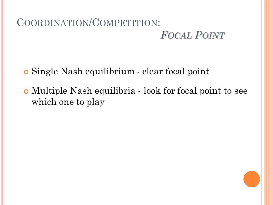 F OCAL P OINT C OORDINATION /C OMPETITION : F OCAL P OINT Single Nash equilibrium - clear focal point Multiple Nash equilibria - look for focal point to see which one to play