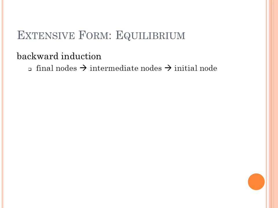 E XTENSIVE F ORM : E QUILIBRIUM backward induction  final nodes  intermediate nodes  initial node