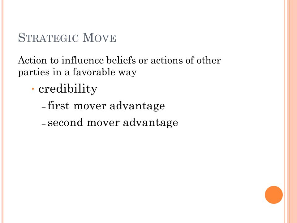 S TRATEGIC M OVE Action to influence beliefs or actions of other parties in a favorable way credibility – first mover advantage – second mover advanta