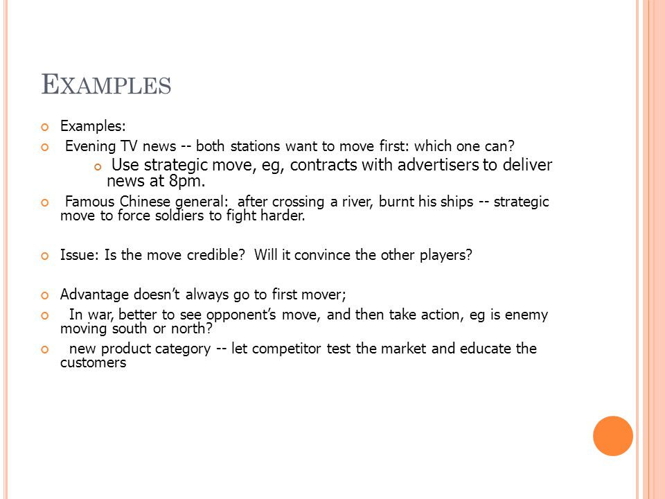 E XAMPLES Examples: Evening TV news -- both stations want to move first: which one can? Use strategic move, eg, contracts with advertisers to deliver