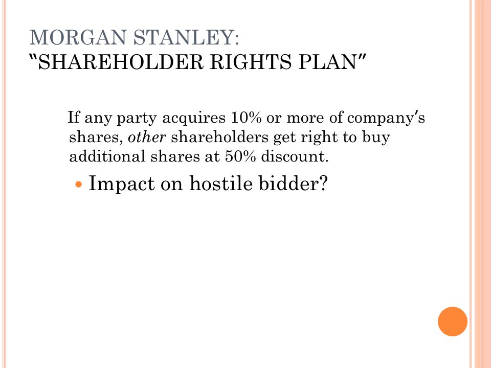 "MORGAN STANLEY: "" SHAREHOLDER RIGHTS PLAN "" If any party acquires 10% or more of company ' s shares, other shareholders get right to buy additional sh"