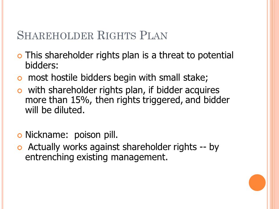 S HAREHOLDER R IGHTS P LAN This shareholder rights plan is a threat to potential bidders: most hostile bidders begin with small stake; with shareholde