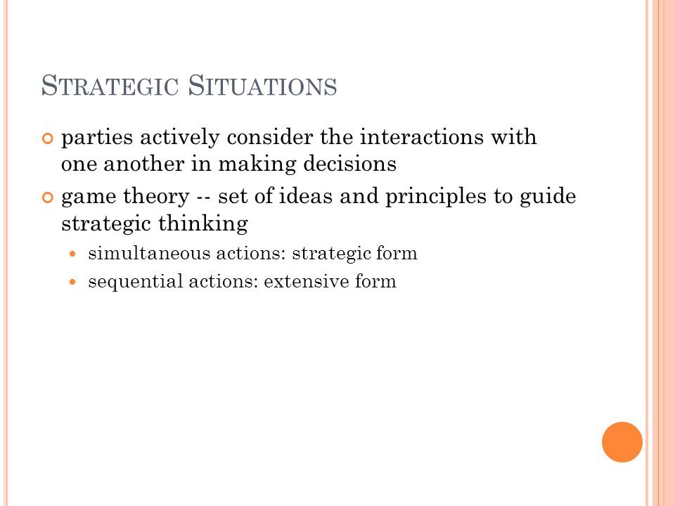 S TRATEGIC S ITUATIONS parties actively consider the interactions with one another in making decisions game theory -- set of ideas and principles to g