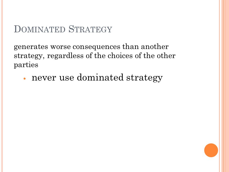 D OMINATED S TRATEGY generates worse consequences than another strategy, regardless of the choices of the other parties never use dominated strategy