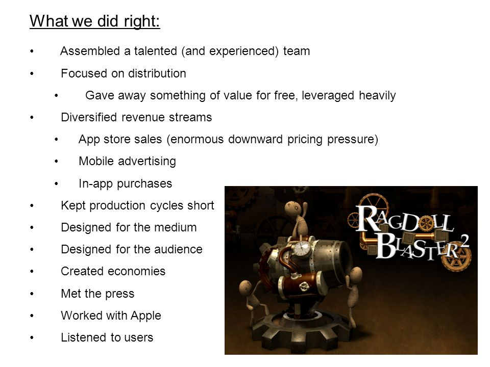 Assembled a talented (and experienced) team Focused on distribution Gave away something of value for free, leveraged heavily Diversified revenue streams App store sales (enormous downward pricing pressure) Mobile advertising In-app purchases Kept production cycles short Designed for the medium Designed for the audience Created economies Met the press Worked with Apple Listened to users What we did right: