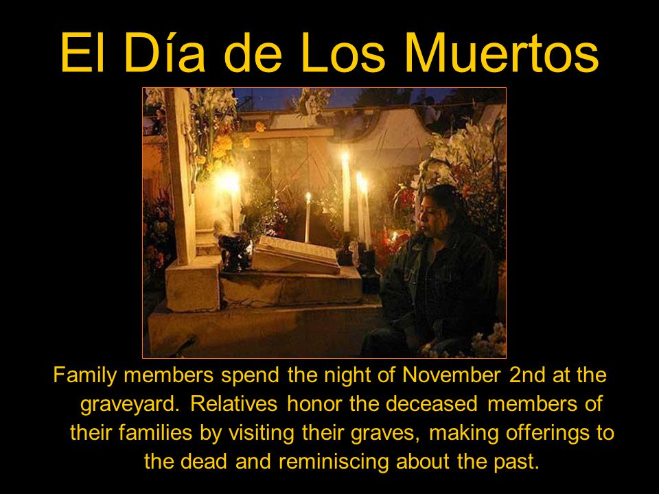 El Día de Los Muertos Family members spend the night of November 2nd at the graveyard.