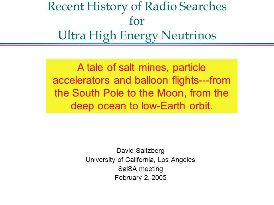 Recent History of Radio Searches for Ultra High Energy Neutrinos David Saltzberg University of California, Los Angeles SalSA meeting February 2, 2005 A tale of salt mines, particle accelerators and balloon flights---from the South Pole to the Moon, from the deep ocean to low-Earth orbit.