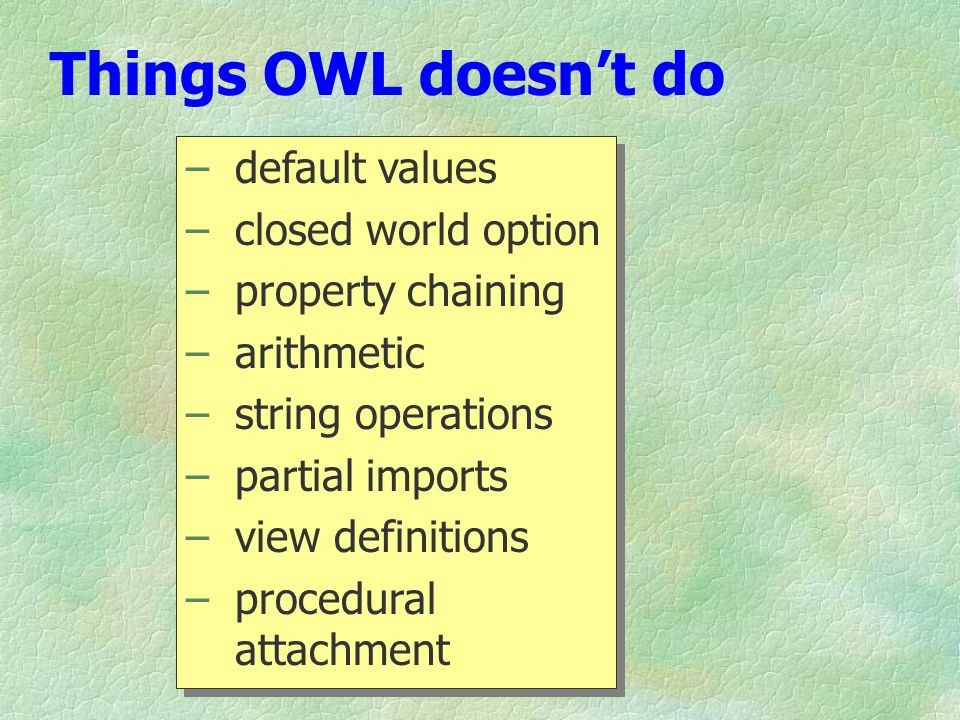 Things OWL doesn't do – default values – closed world option – property chaining – arithmetic – string operations – partial imports – view definitions – procedural attachment – default values – closed world option – property chaining – arithmetic – string operations – partial imports – view definitions – procedural attachment