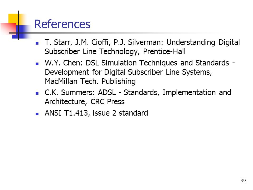 39 References T. Starr, J.M. Cioffi, P.J. Silverman: Understanding Digital Subscriber Line Technology, Prentice-Hall W.Y. Chen: DSL Simulation Techniq