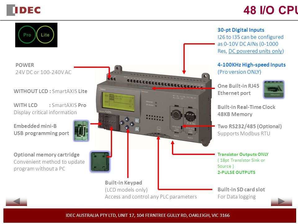 IDEC AUSTRALIA PTY LTD, UNIT 17, 104 FERNTREE GULLY RD, OAKLEIGH, VIC 3166 48 I/O CPU POWER 24V DC or 100-240V AC WITHOUT LCD : SmartAXIS Lite WITH LCD : SmartAXIS Pro Display critical information Embedded mini-B USB programming port Optional memory cartridge Convenient method to update program without a PC 30-pt Digital Inputs I26 to I35 can be configured as 0-10V DC AINs (0-1000 Res, DC powered units only) 4-100KHz High-speed Inputs (Pro version ONLY) Built-in Real-Time Clock 48KB Memory Built-in Keypad (LCD models only) Access and control any PLC parameters Transistor Outputs ONLY ( 18pt Transistor Sink or Source ) 2-PULSE OUTPUTS One Built-in RJ45 Ethernet port Two RS232/485 (Optional) Supports Modbus RTU Built-in SD card slot For Data logging