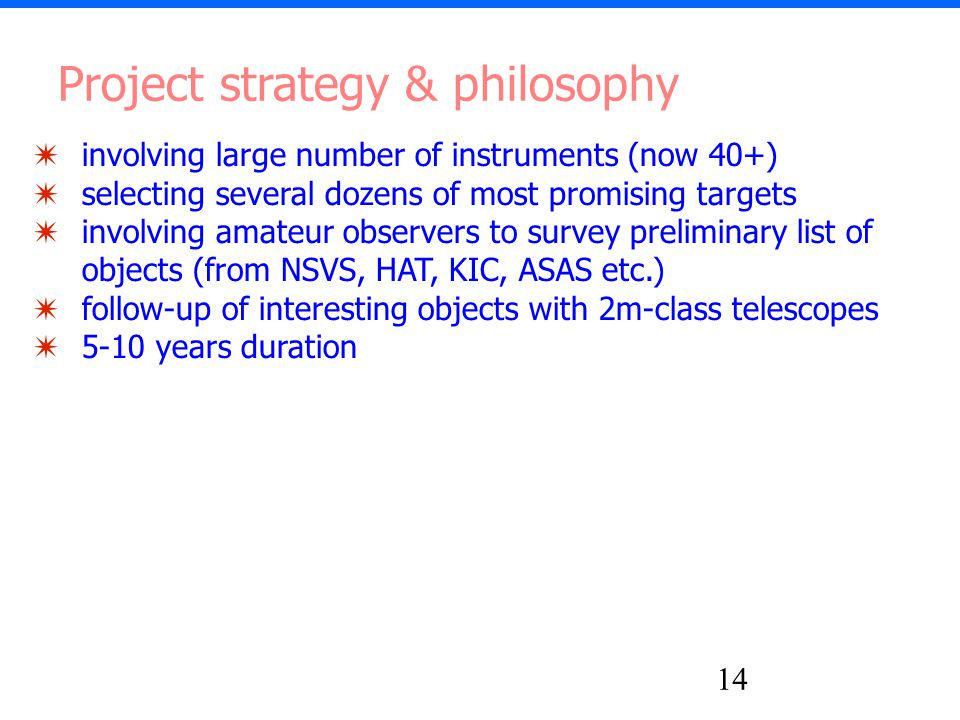 14 ✷ involving large number of instruments (now 40+) ✷ selecting several dozens of most promising targets ✷ involving amateur observers to survey preliminary list of objects (from NSVS, HAT, KIC, ASAS etc.) ✷ follow-up of interesting objects with 2m-class telescopes ✷ 5-10 years duration Project strategy & philosophy
