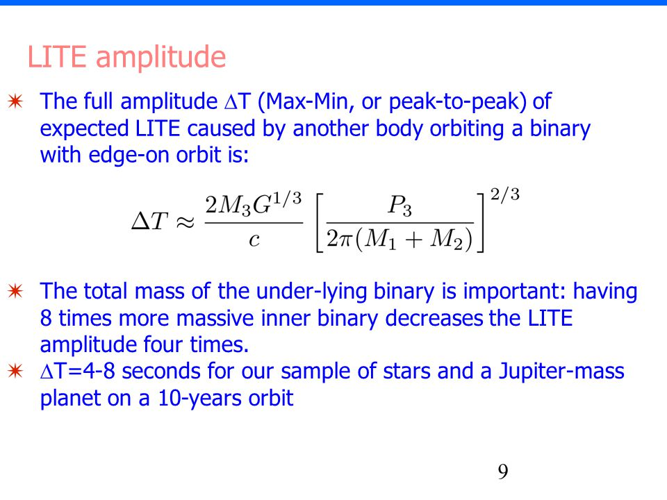 9 ✷ The full amplitude  T (Max-Min, or peak-to-peak) of expected LITE caused by another body orbiting a binary with edge-on orbit is: LITE amplitude ✷ The total mass of the under-lying binary is important: having 8 times more massive inner binary decreases the LITE amplitude four times.