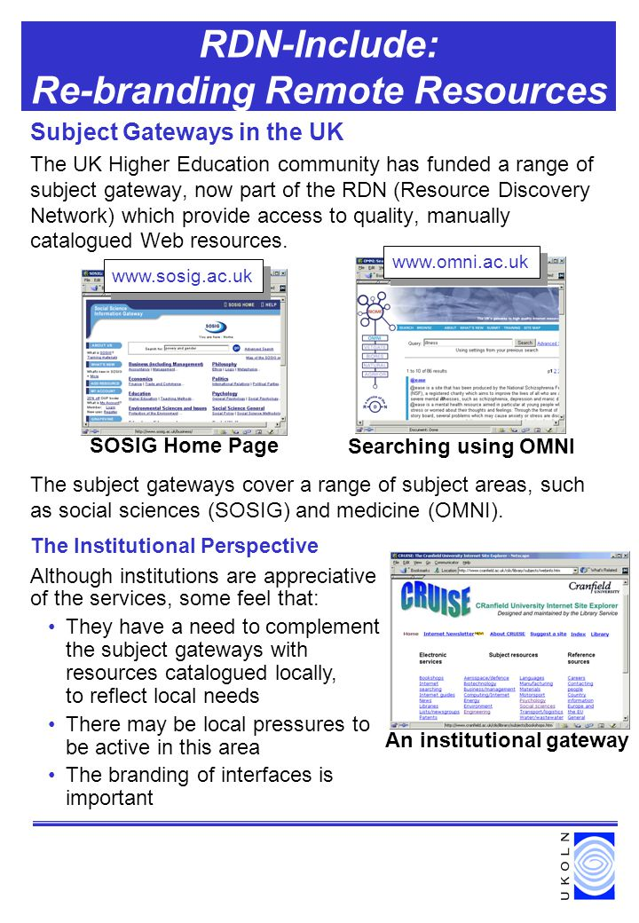 RDN-Include: Re-branding Remote Resources Subject Gateways in the UK The UK Higher Education community has funded a range of subject gateway, now part of the RDN (Resource Discovery Network) which provide access to quality, manually catalogued Web resources.