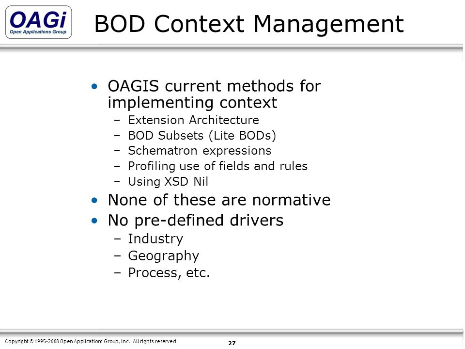 Copyright © 1995-2008 Open Applications Group, Inc. All rights reserved 27 BOD Context Management OAGIS current methods for implementing context –Exte