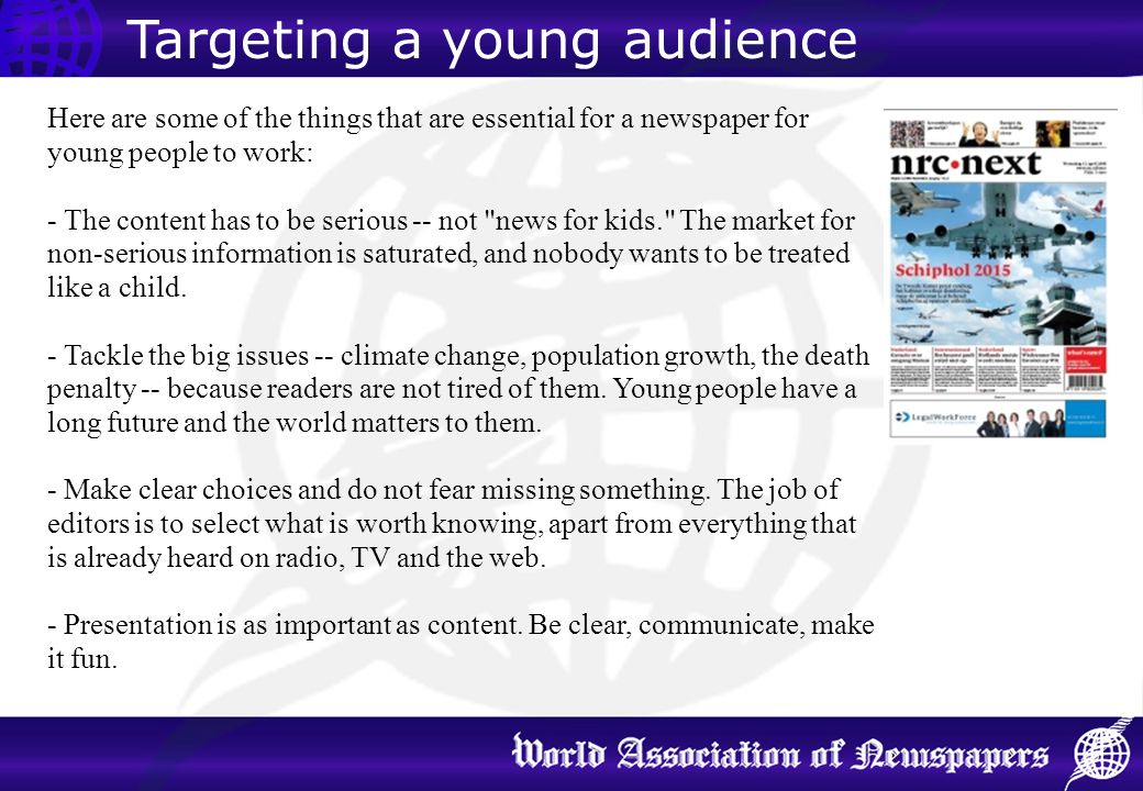 Targeting a young audience Here are some of the things that are essential for a newspaper for young people to work: - The content has to be serious --