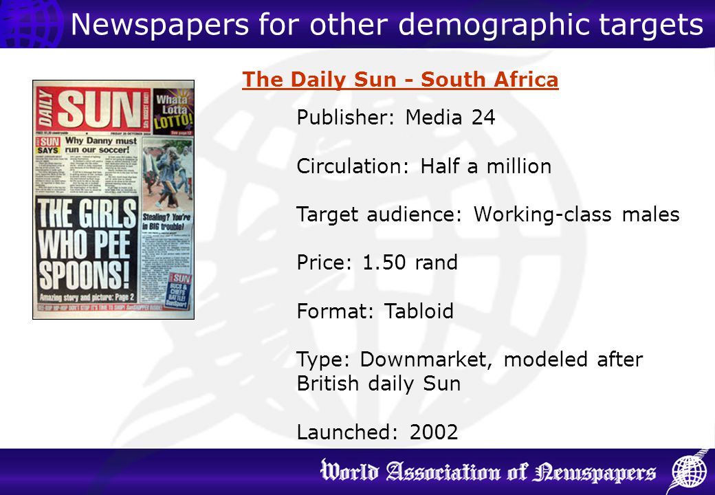 The Daily Sun - South Africa Publisher: Media 24 Circulation: Half a million Target audience: Working-class males Price: 1.50 rand Format: Tabloid Typ