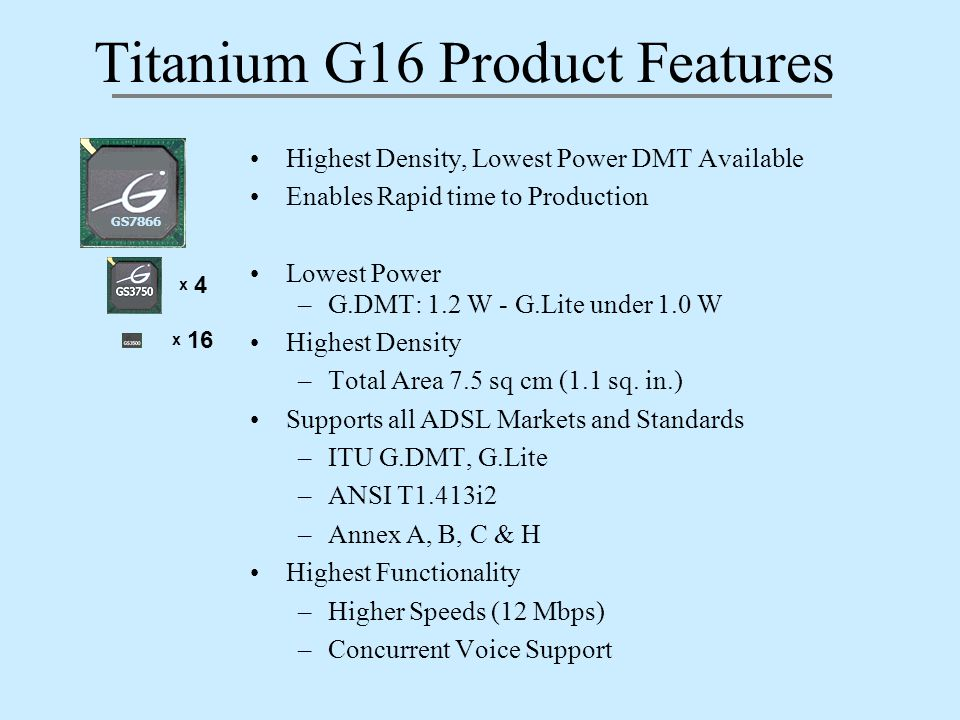 Titanium G16 Product Features Highest Density, Lowest Power DMT Available Enables Rapid time to Production Lowest Power –G.DMT: 1.2 W - G.Lite under 1.0 W Highest Density –Total Area 7.5 sq cm (1.1 sq.