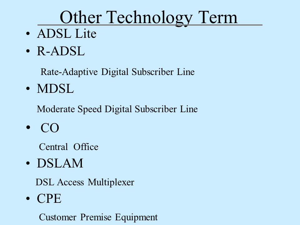 Other Technology Term ADSL Lite R-ADSL Rate-Adaptive Digital Subscriber Line MDSL Moderate Speed Digital Subscriber Line CO Central Office DSLAM DSL Access Multiplexer CPE Customer Premise Equipment