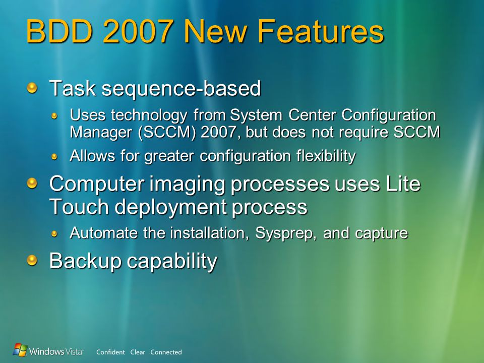 BDD 2007 New Features Task sequence-based Uses technology from System Center Configuration Manager (SCCM) 2007, but does not require SCCM Allows for greater configuration flexibility Computer imaging processes uses Lite Touch deployment process Automate the installation, Sysprep, and capture Backup capability