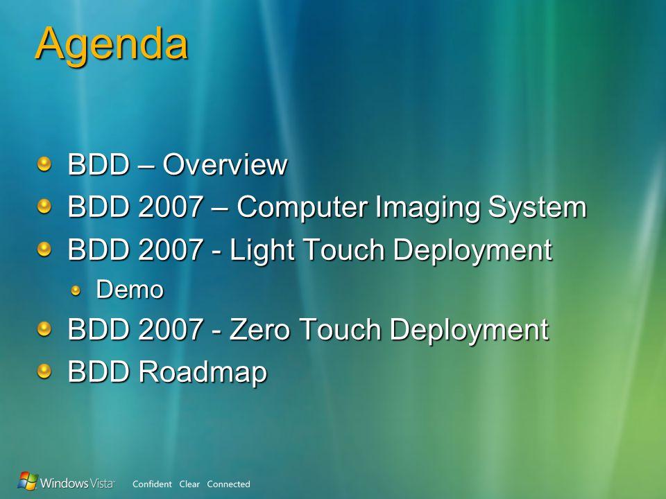 Agenda BDD – Overview BDD 2007 – Computer Imaging System BDD 2007 - Light Touch Deployment Demo BDD 2007 - Zero Touch Deployment BDD Roadmap
