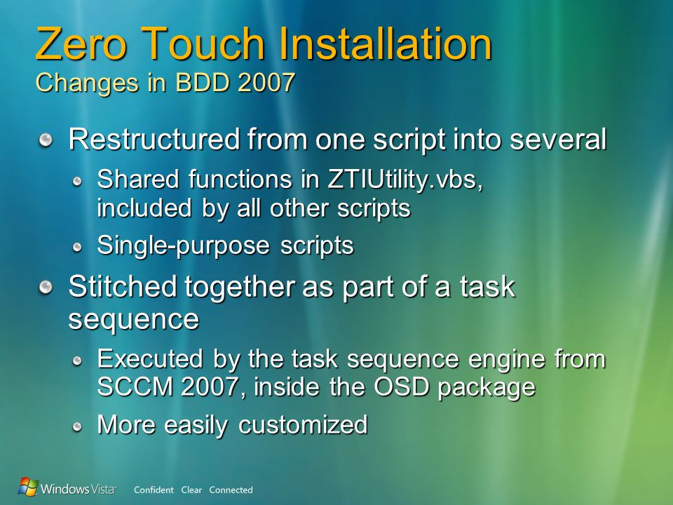 Zero Touch Installation Changes in BDD 2007 Restructured from one script into several Shared functions in ZTIUtility.vbs, included by all other scripts Single-purpose scripts Stitched together as part of a task sequence Executed by the task sequence engine from SCCM 2007, inside the OSD package More easily customized