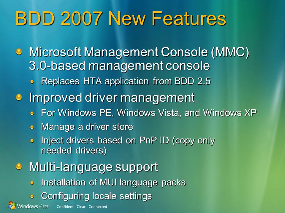 BDD 2007 New Features Microsoft Management Console (MMC) 3.0-based management console Replaces HTA application from BDD 2.5 Improved driver management For Windows PE, Windows Vista, and Windows XP Manage a driver store Inject drivers based on PnP ID (copy only needed drivers) Multi-language support Installation of MUI language packs Configuring locale settings