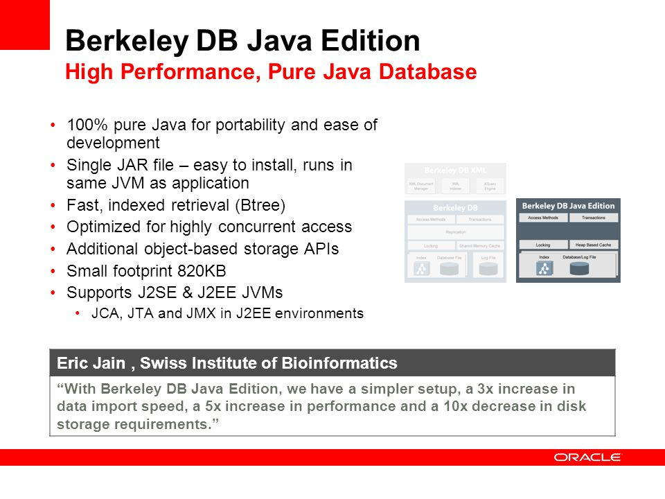 Berkeley DB Java Edition High Performance, Pure Java Database 100% pure Java for portability and ease of development Single JAR file – easy to install